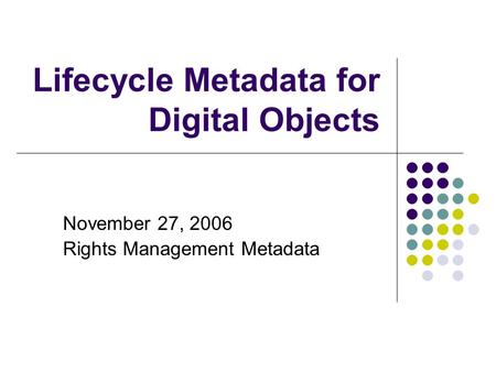 Lifecycle Metadata for Digital Objects November 27, 2006 Rights Management Metadata.