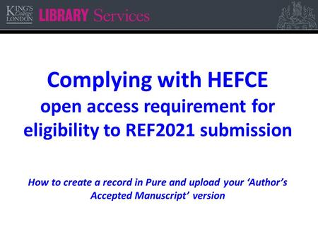 Complying with HEFCE open access requirement for eligibility to REF2021 submission How to create a record in Pure and upload your 'Author's Accepted Manuscript'
