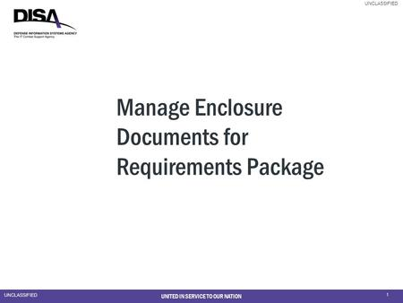 UNCLASSIFIED 1 UNITED IN SERVICE TO OUR NATION Manage Enclosure Documents for Requirements Package.