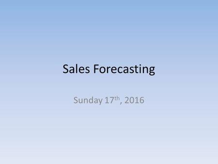 Sales Forecasting Sunday 17 th, 2016. What do I need to know? Difficulties of estimation. Identification of potential ways of increasing sales.