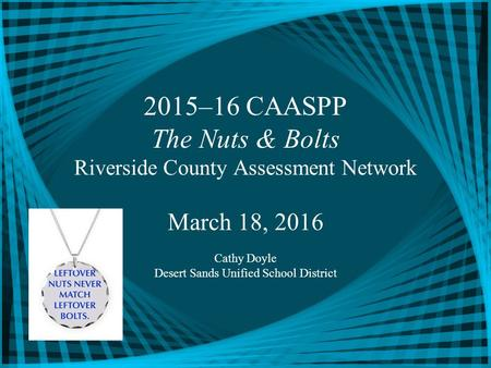 2015–16 CAASPP The Nuts & Bolts Riverside County Assessment Network March 18, 2016 Cathy Doyle Desert Sands Unified School District.