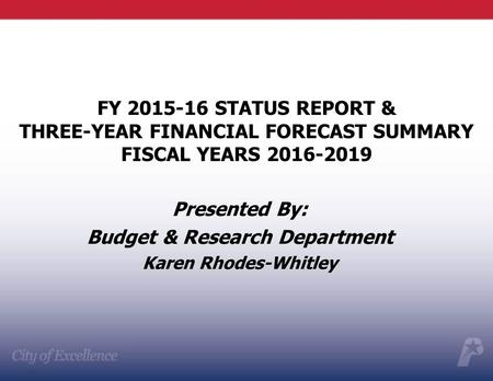 Presented By: Budget & Research Department Karen Rhodes-Whitley FY 2015-16 STATUS REPORT & THREE-YEAR FINANCIAL FORECAST SUMMARY FISCAL YEARS 2016-2019.