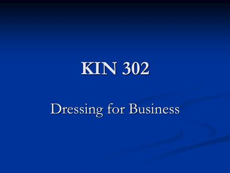 KIN 302 Dressing for Business. General Guidelines for Successful Interview Dress Conservative two piece business suit (dark blue or gray solid is best)