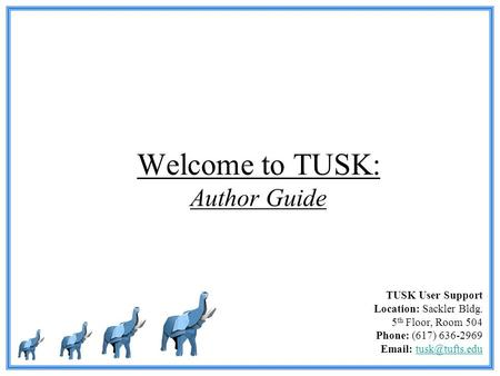 Welcome to TUSK: Author Guide TUSK User Support Location: Sackler Bldg. 5 th Floor, Room 504 Phone: (617) 636-2969