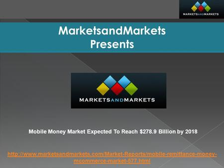 MarketsandMarkets Presents Mobile Money Market Expected To Reach $278.9 Billion by 2018