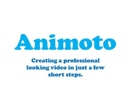 Animoto Creating a professional looking video in just a few short steps.