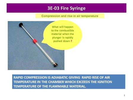 1 3E-03 Fire Syringe RAPID COMPRESSION IS ADIABATIC GIVING RAPID RISE OF AIR TEMPERATURE IN THE CHAMBER WHICH EXCEEDS THE IGNITION TEMPERATURE OF THE FLAMMABLE.