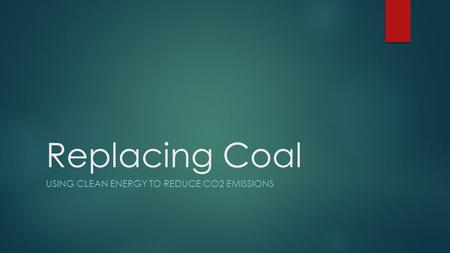Replacing Coal USING CLEAN ENERGY TO REDUCE CO2 EMISSIONS.