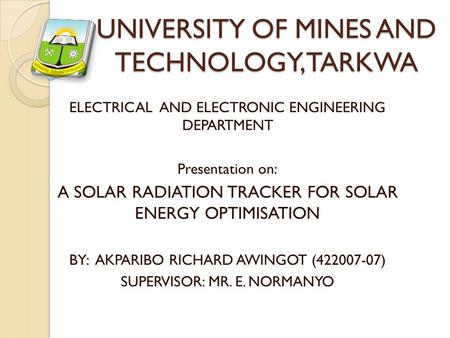 UNIVERSITY OF MINES AND TECHNOLOGY, TARKWA ELECTRICAL AND ELECTRONIC ENGINEERING DEPARTMENT Presentation on: A SOLAR RADIATION TRACKER FOR SOLAR ENERGY.