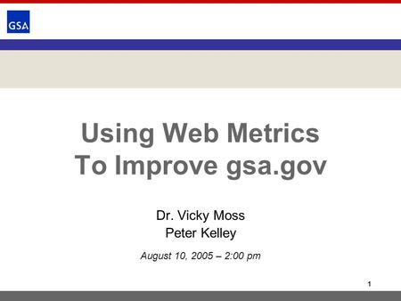 1 Using Web Metrics To Improve gsa.gov Dr. Vicky Moss Peter Kelley August 10, 2005 – 2:00 pm.