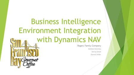 Business Intelligence Environment Integration with Dynamics NAV Rogers Family Company Matthew McGinley Devraj Ghosh Dominic Miller.