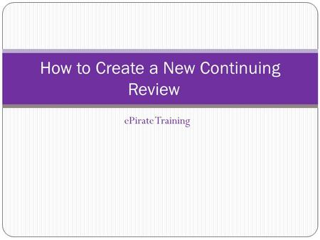 EPirate Training How to Create a New Continuing Review.