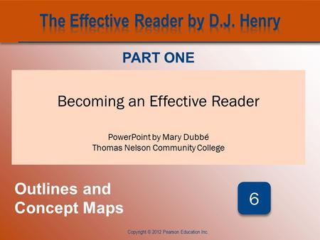 CHAPTER SIX Copyright © 2012 Pearson Education Inc. Becoming an Effective Reader PowerPoint by Mary Dubbé Thomas Nelson Community College PART ONE Outlines.
