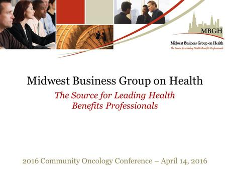 Midwest Business Group on Health The Source for Leading Health Benefits Professionals 2016 Community Oncology Conference – April 14, 2016.