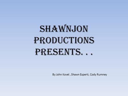 ShawnJon Productions presents... By John Kovel, Shawn Esperti, Cody Rumney.