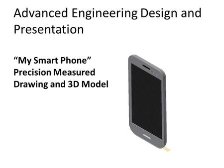 "Advanced Engineering Design and Presentation ""My Smart Phone"" Precision Measured Drawing and 3D Model."