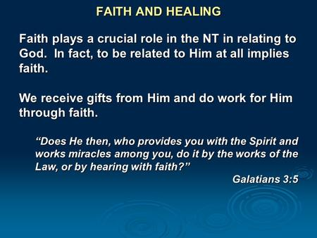 FAITH AND HEALING Faith plays a crucial role in the NT in relating to God. In fact, to be related to Him at all implies faith. We receive gifts from Him.