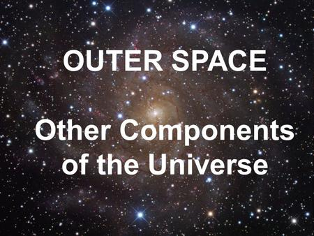OUTER SPACE Other Components of the Universe. 2 T The most common type of celestial object astronomers see in space are stars. Most stars appear to be.