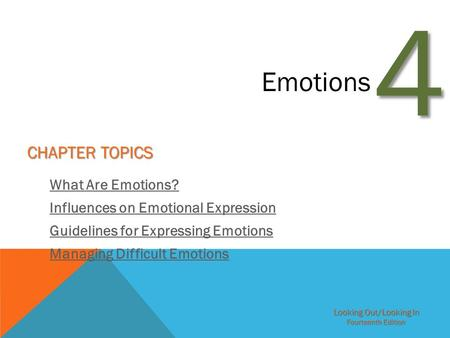 Looking Out/Looking In Fourteenth Edition 4 Emotions CHAPTER TOPICS What Are Emotions? Influences on Emotional Expression Guidelines for Expressing Emotions.