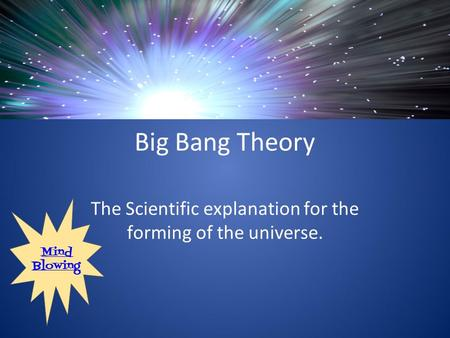 Big Bang Theory The Scientific explanation for the forming of the universe. Mind Blowing.