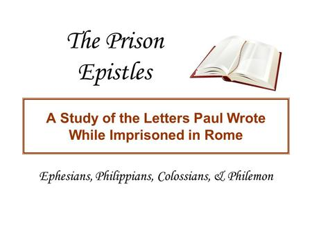 The Prison Epistles A Study of the Letters Paul Wrote While Imprisoned in Rome Ephesians, Philippians, Colossians, & Philemon.
