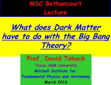 What does Dark Matter have to do with the Big Bang Theory? MSC Bethancourt Lecture Prof. David Toback Texas A&M University Mitchell Institute for Fundamental.