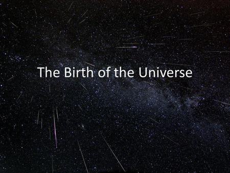 The Birth of the Universe. Hubble Expansion and the Big Bang The fact that more distant galaxies have higher redshifts indicates that the universe is.
