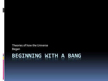 Theories of how the Universe Began. Big Bang Theory  Scientists believe Universe started with a big explosion  15 billion years ago  Matter, gravity,