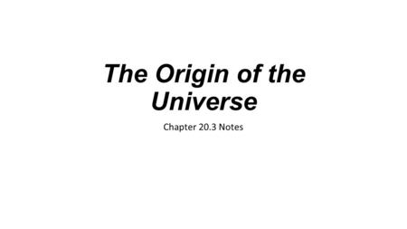 The Origin of the Universe Chapter 20.3 Notes. What is the Universe? The universe consists of all space, matter, and energy that exists—now, in the past,