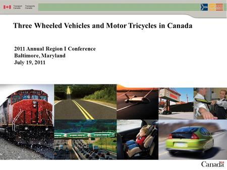 1 Three Wheeled Vehicles and Motor Tricycles in Canada 2011 Annual Region I Conference Baltimore, Maryland July 19, 2011 XXXXX.