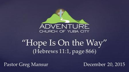 """Hope Is On the Way"" (Hebrews 11:1, page 866) Pastor Greg Mansur December 20, 2015."