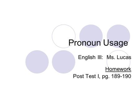 Pronoun Usage English III: Ms. Lucas Homework Post Test I, pg. 189-190.