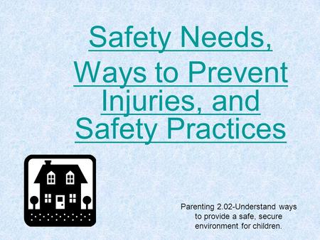 Parenting 2.02-Understand ways to provide a safe, secure environment for children. Safety Needs, Ways to Prevent Injuries, and Safety Practices.