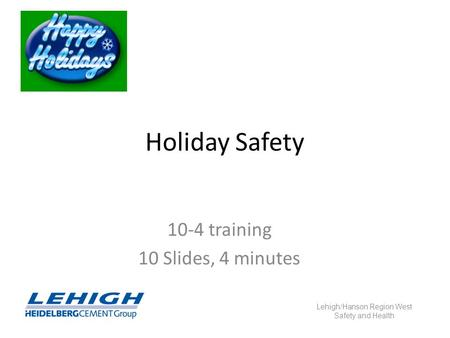 Holiday Safety 10-4 training 10 Slides, 4 minutes Lehigh/Hanson Region West Safety and Health.