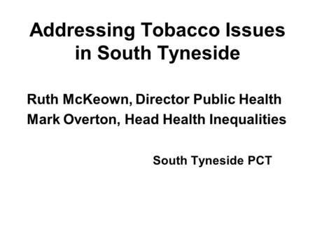 Addressing Tobacco Issues in South Tyneside Ruth McKeown, Director Public Health Mark Overton, Head Health Inequalities South Tyneside PCT.