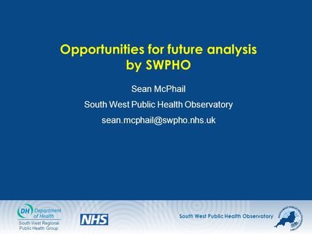 South West Public Health Observatory South West Regional Public Health Group Opportunities for future analysis by SWPHO Sean McPhail South West Public.
