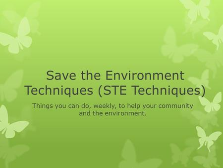 Save the Environment Techniques (STE Techniques) Things you can do, weekly, to help your community and the environment.