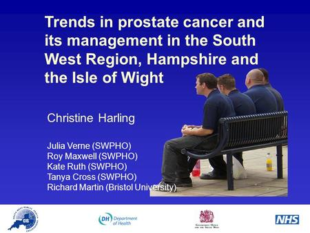 Trends in prostate cancer and its management in the South West Region, Hampshire and the Isle of Wight Christine Harling Julia Verne (SWPHO) Roy Maxwell.