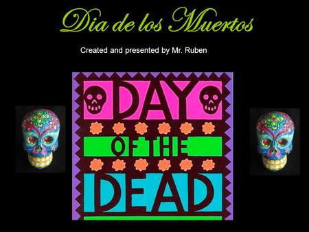 Dia de los Muertos Created and presented by Mr. Ruben.