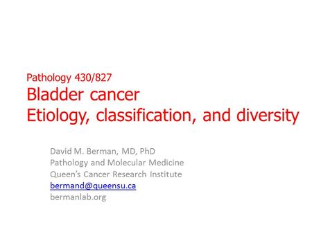 Pathology 430/827 Bladder cancer Etiology, classification, and diversity David M. Berman, MD, PhD Pathology and Molecular Medicine Queen's Cancer Research.