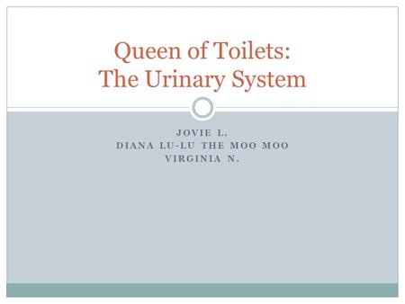 JOVIE L. DIANA LU-LU THE MOO MOO VIRGINIA N. Queen of Toilets: The Urinary System.
