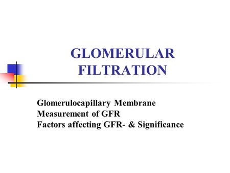 GLOMERULAR FILTRATION Glomerulocapillary Membrane Measurement of GFR Factors affecting GFR- & Significance.