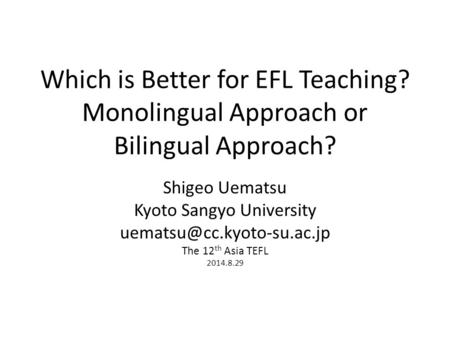 Which is Better for EFL Teaching? Monolingual Approach or Bilingual Approach? Shigeo Uematsu Kyoto Sangyo University The 12 th.