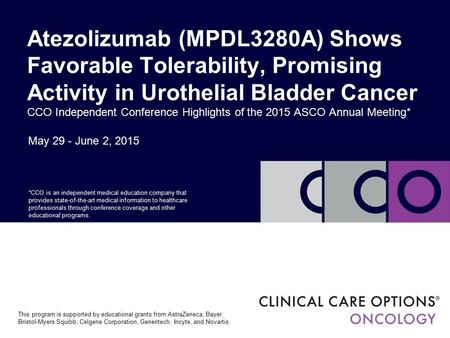 May 29 - June 2, 2015 Atezolizumab (MPDL3280A) Shows Favorable Tolerability, Promising Activity in Urothelial Bladder Cancer CCO Independent Conference.