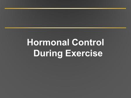 Hormonal Control During Exercise. Endocrine Glands and Their Hormones Several endocrine glands in body; each may produce more than one hormone Hormones.