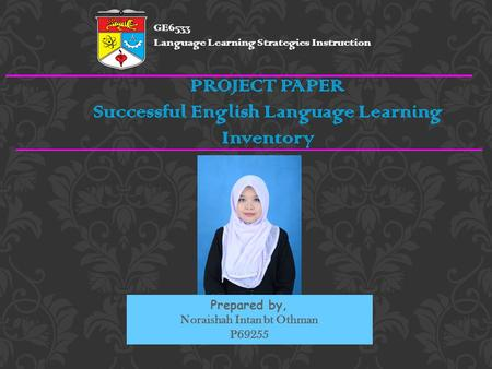 PROJECT PAPER Successful English Language Learning Inventory Prepared by, Noraishah Intan bt Othman P69255 GE6533 Language Learning Strategies Instruction.