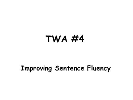TWA #4 Improving Sentence Fluency. What is Sentence Fluency? Sentence Fluency= Varying your sentence structure 1 Way to Add Sentence Fluency: Different.