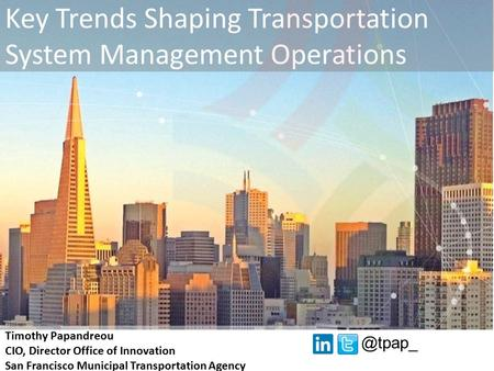 Key Trends Shaping Transportation System Management Operations Timothy Papandreou CIO, Director Office of Innovation San Francisco Municipal Transportation.