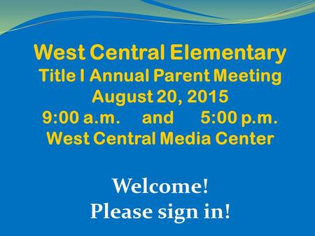 West Central Elementary Title I Annual Parent Meeting August 20, 2015 9:00 a.m. and 5:00 p.m. West Central Media Center Welcome! Please sign in!