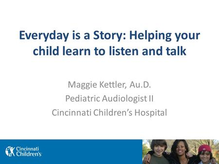 Everyday is a Story: Helping your child learn to listen and talk Maggie Kettler, Au.D. Pediatric Audiologist II Cincinnati Children's Hospital.